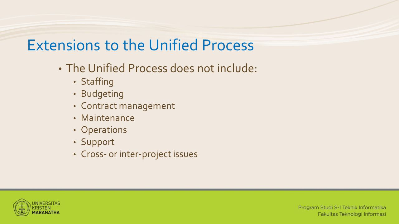 Extensions to the Unified Process The Unified Process does not include: Staffing Budgeting Contract management Maintenance Operations Support Cross- or inter-project issues