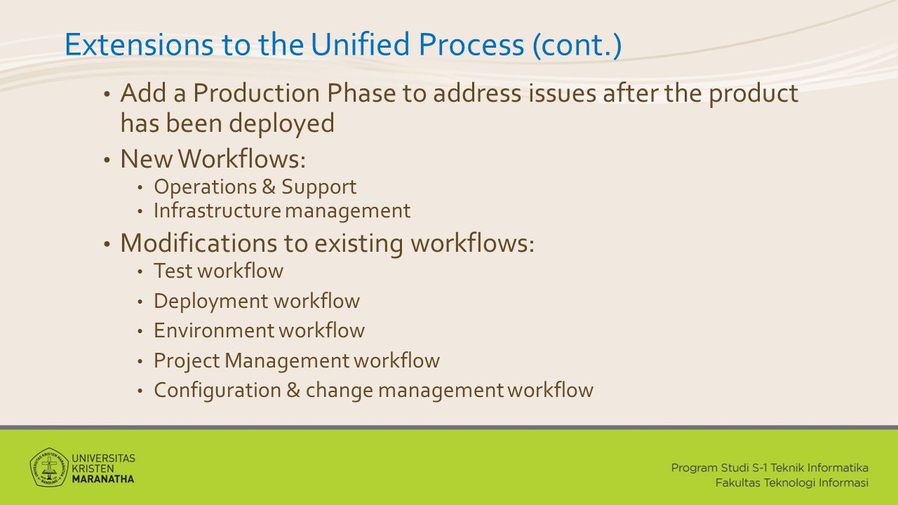 Extensions to the Unified Process (cont.) Add a Production Phase to address issues after the product has been deployed New Workflows: Operations & Support Infrastructure management Modifications to existing workflows: Test workflow Deployment workflow Environment workflow Project Management workflow Configuration & change management workflow
