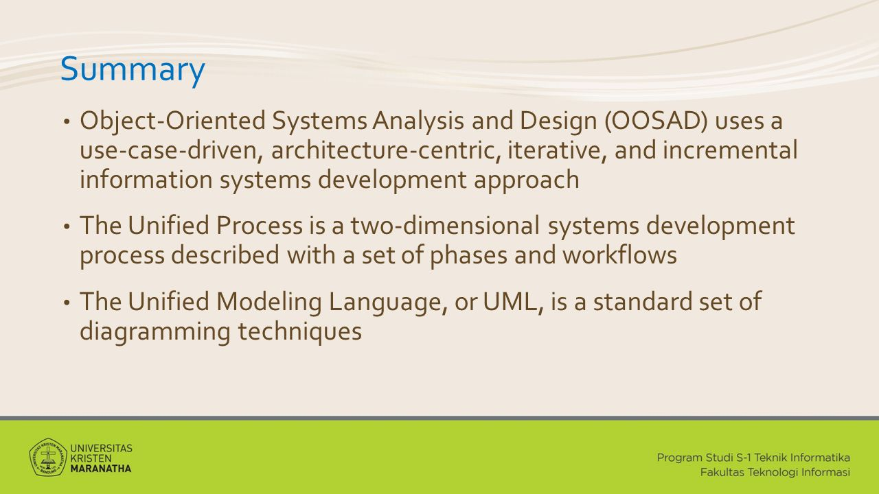 Summary Object-Oriented Systems Analysis and Design (OOSAD) uses a use-case-driven, architecture-centric, iterative, and incremental information systems development approach The Unified Process is a two-dimensional systems development process described with a set of phases and workflows The Unified Modeling Language, or UML, is a standard set of diagramming techniques