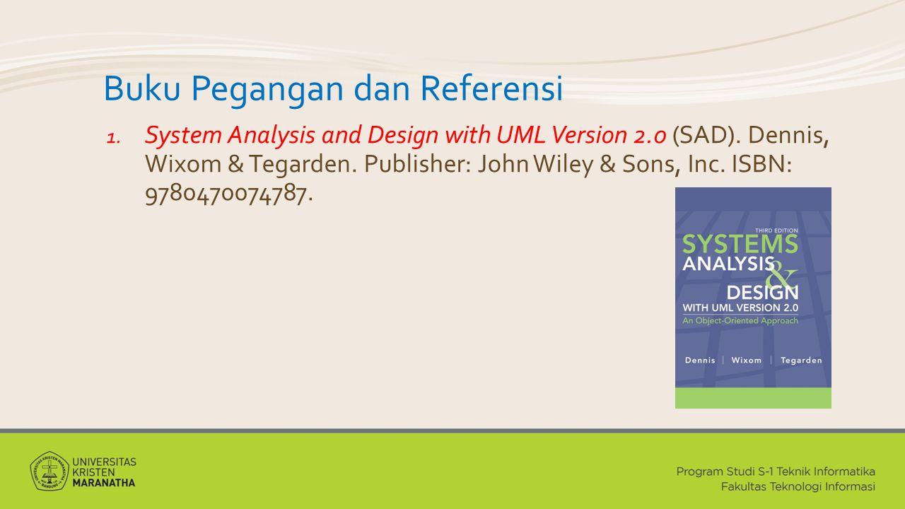 Buku Pegangan dan Referensi 1. System Analysis and Design with UML Version 2.0 (SAD). Dennis, Wixom & Tegarden. Publisher: John Wiley & Sons, Inc. ISB