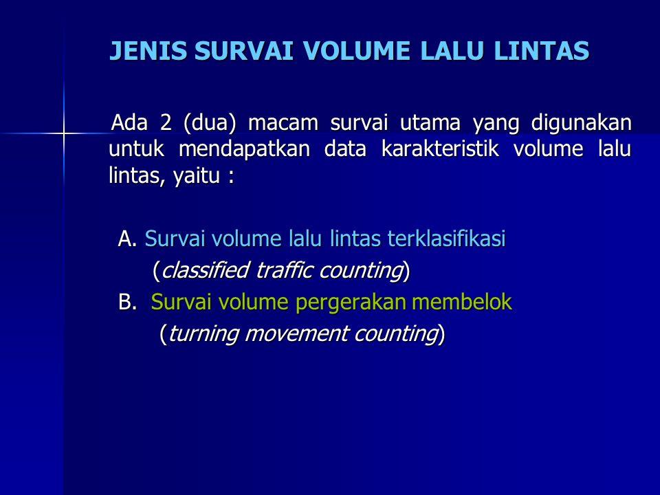 JENIS SURVAI VOLUME LALU LINTAS Ada 2 (dua) macam survai utama yang digunakan untuk mendapatkan data karakteristik volume lalu lintas, yaitu : Ada 2 (