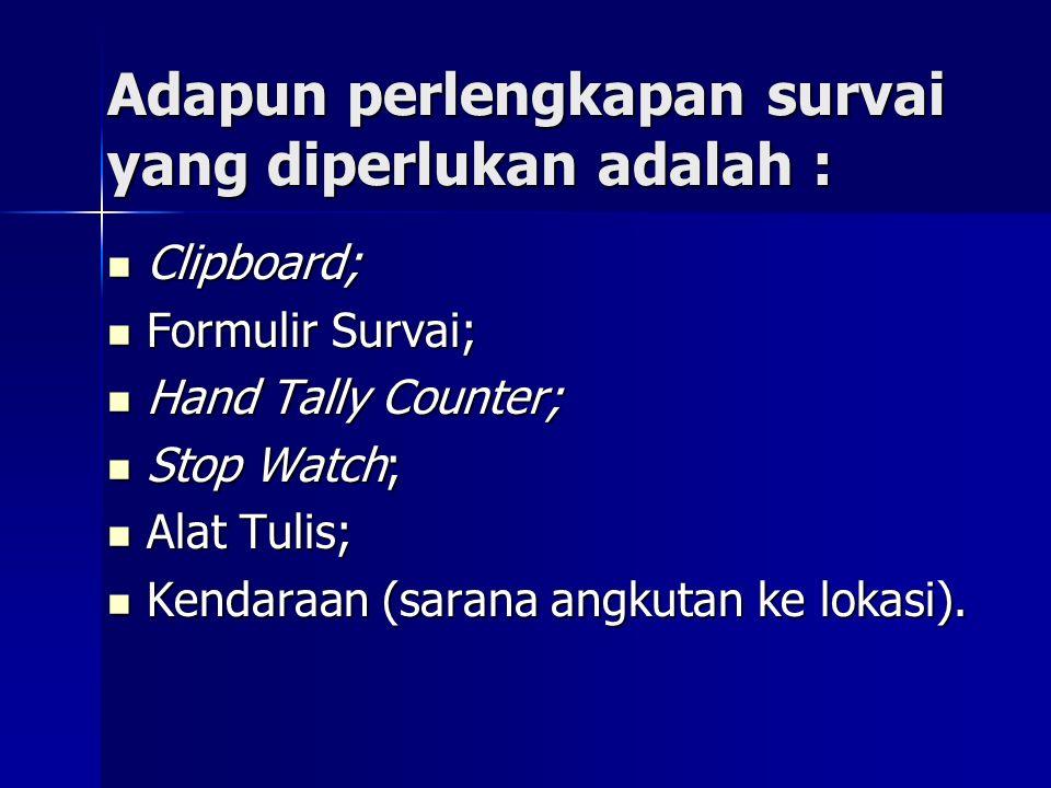 Adapun perlengkapan survai yang diperlukan adalah : Clipboard; Clipboard; Formulir Survai; Formulir Survai; Hand Tally Counter; Hand Tally Counter; St