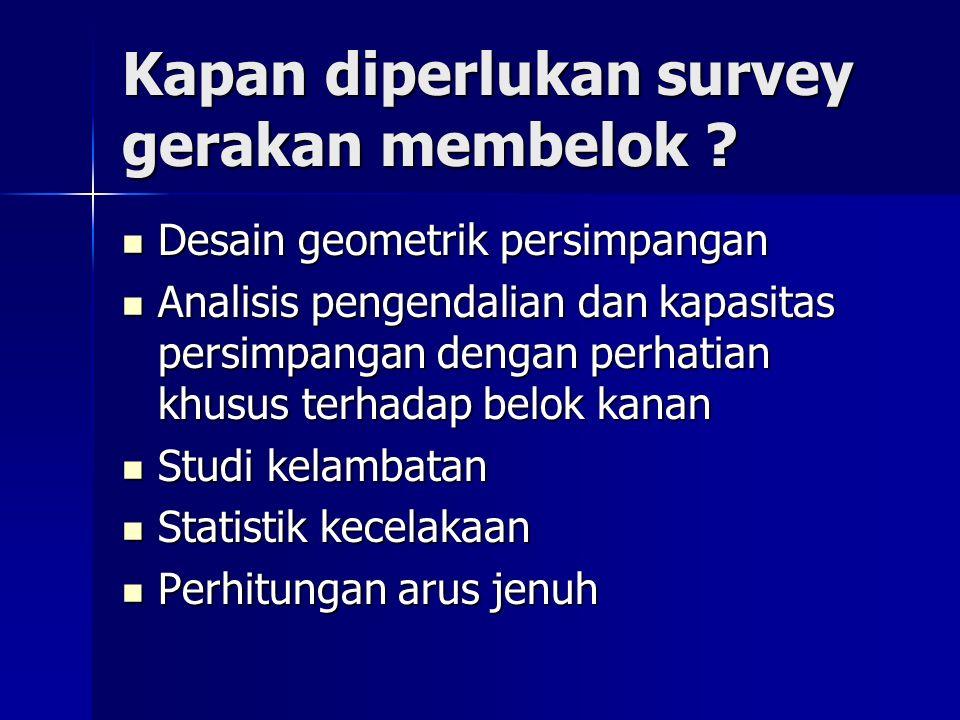 Kapan diperlukan survey gerakan membelok ? Desain geometrik persimpangan Desain geometrik persimpangan Analisis pengendalian dan kapasitas persimpanga