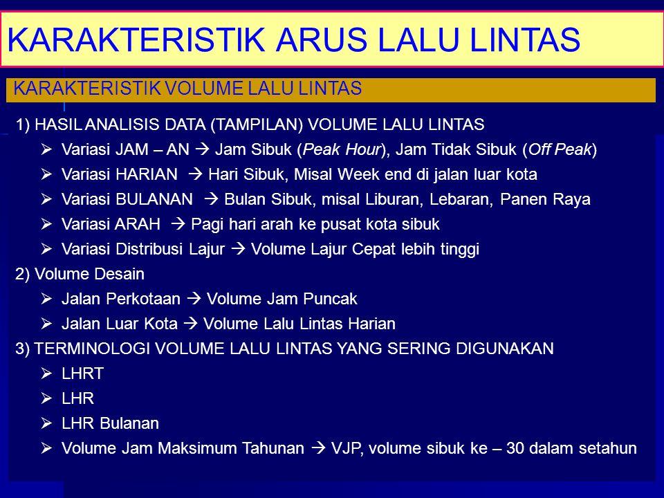KARAKTERISTIK ARUS LALU LINTAS KARAKTERISTIK VOLUME LALU LINTAS 1) HASIL ANALISIS DATA (TAMPILAN) VOLUME LALU LINTAS  Variasi JAM – AN  Jam Sibuk (P