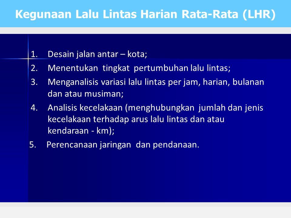 Kegunaan Lalu Lintas Harian Rata-Rata (LHR) 1.Desain jalan antar – kota; 2.Menentukan tingkat pertumbuhan lalu lintas; 3.Menganalisis variasi lalu lin