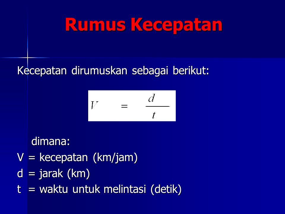 Rumus Kecepatan Kecepatan dirumuskan sebagai berikut: dimana: V= kecepatan (km/jam) d = jarak (km) t = waktu untuk melintasi (detik)