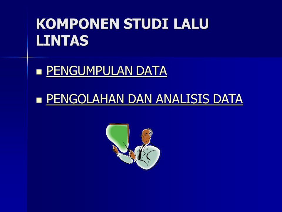 KOMPONEN STUDI LALU LINTAS PENGUMPULAN DATA PENGUMPULAN DATA PENGUMPULAN DATA PENGUMPULAN DATA PENGOLAHAN DAN ANALISIS DATA PENGOLAHAN DAN ANALISIS DA