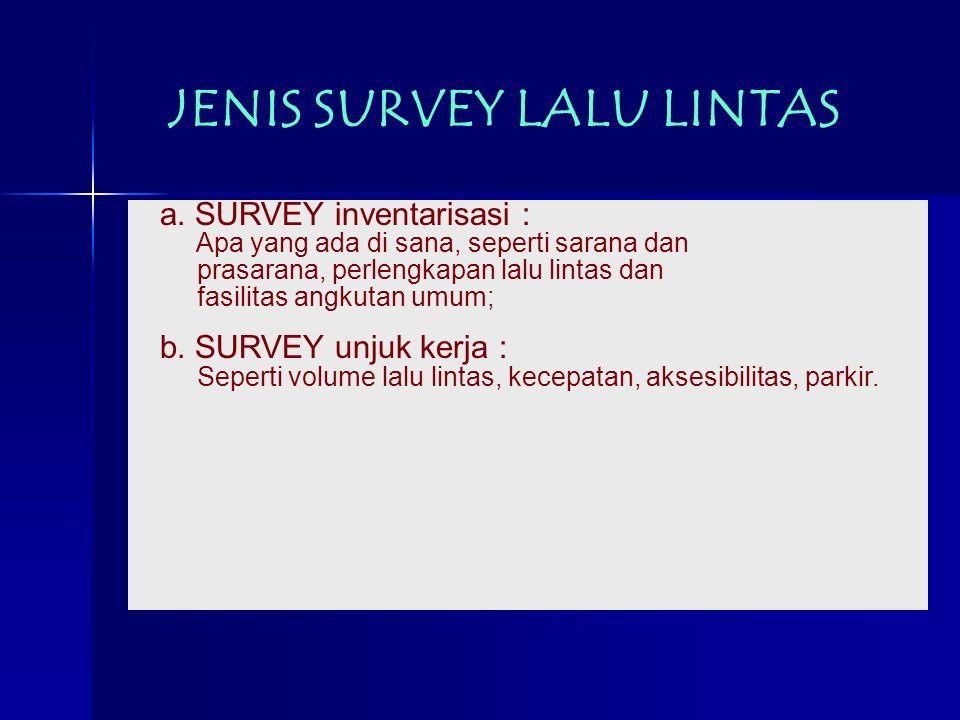 JENIS SURVEY LALU LINTAS a. SURVEY inventarisasi : Apa yang ada di sana, seperti sarana dan prasarana, perlengkapan lalu lintas dan fasilitas angkutan