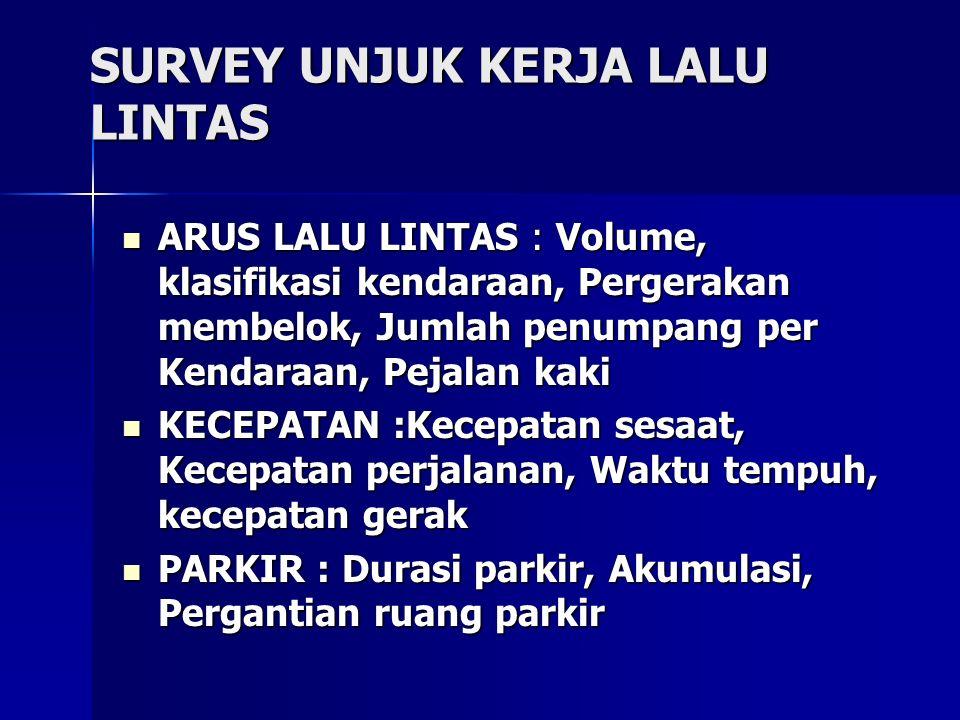 SURVEY UNJUK KERJA LALU LINTAS ARUS LALU LINTAS : Volume, klasifikasi kendaraan, Pergerakan membelok, Jumlah penumpang per Kendaraan, Pejalan kaki ARU
