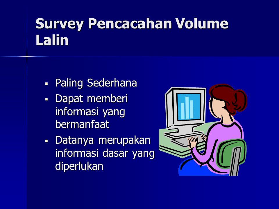 Survey Pencacahan Volume Lalin  Paling Sederhana  Dapat memberi informasi yang bermanfaat  Datanya merupakan informasi dasar yang diperlukan