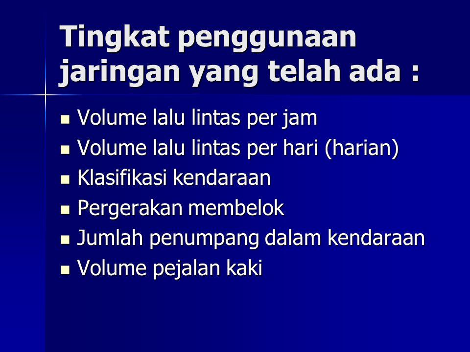 Tingkat penggunaan jaringan yang telah ada : Volume lalu lintas per jam Volume lalu lintas per jam Volume lalu lintas per hari (harian) Volume lalu li