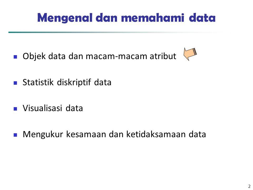 2 Mengenal dan memahami data Objek data dan macam-macam atribut Statistik diskriptif data Visualisasi data Mengukur kesamaan dan ketidaksamaan data
