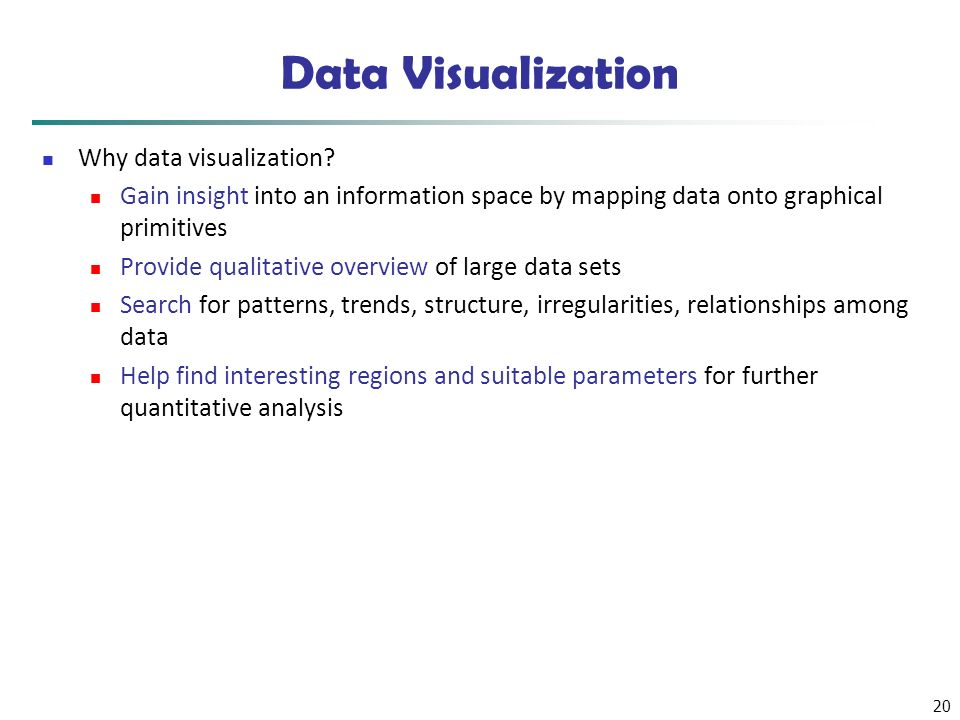 20 Data Visualization Why data visualization? Gain insight into an information space by mapping data onto graphical primitives Provide qualitative ove