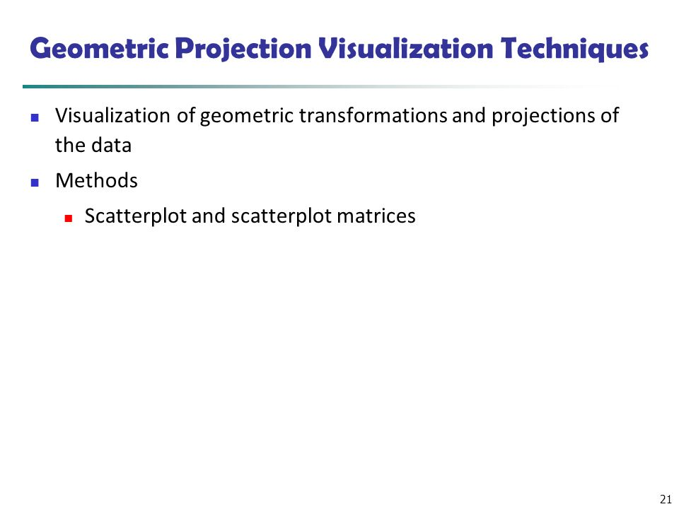 21 Geometric Projection Visualization Techniques Visualization of geometric transformations and projections of the data Methods Scatterplot and scatte