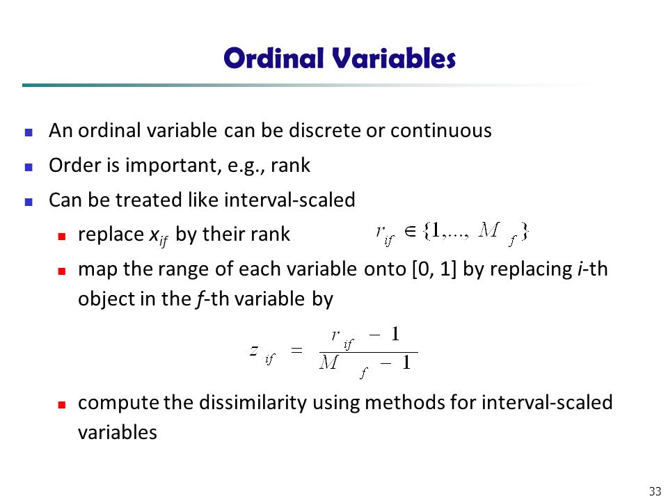 33 Ordinal Variables An ordinal variable can be discrete or continuous Order is important, e.g., rank Can be treated like interval-scaled replace x if