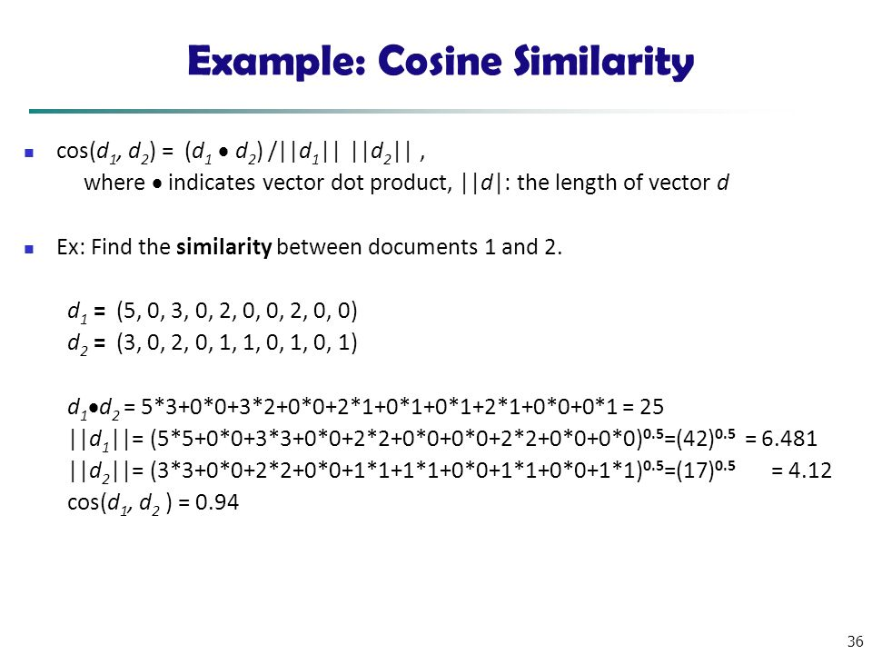 36 Example: Cosine Similarity cos(d 1, d 2 ) = (d 1  d 2 ) /||d 1 || ||d 2 ||, where  indicates vector dot product, ||d|: the length of vector d Ex: Find the similarity between documents 1 and 2.