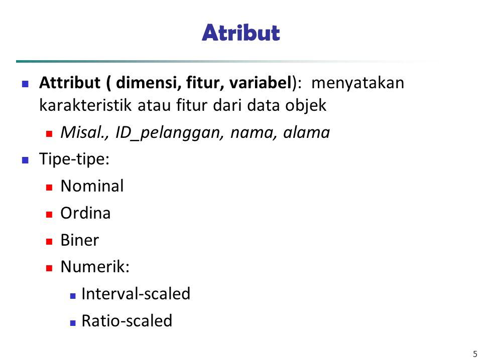 6 Attribute Types Nominal: kategori, keadaan, atau nama suatu hal Warna rambut Status, kode pos, dll, NRP dll Binary :Atribut Nominal dengan hanya 2 keadaan (0 dan 1) Symmetric binary: keduanya sama penting Misal: jenis kelamin, Asymmetric binary: keduanya tidak sama penting.