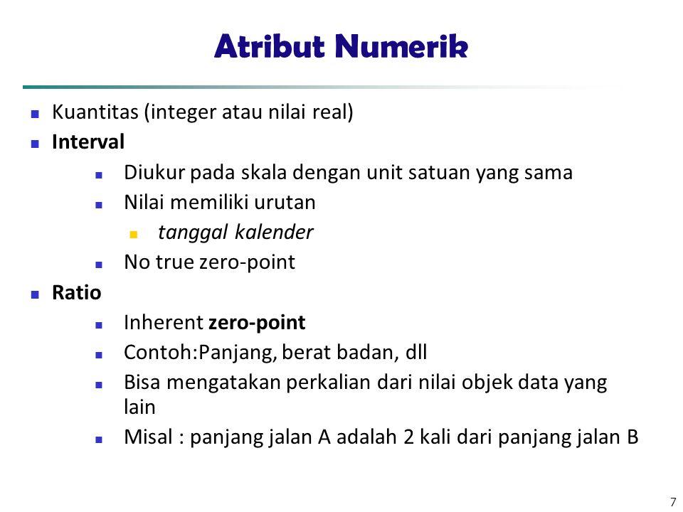 7 Atribut Numerik Kuantitas (integer atau nilai real) Interval Diukur pada skala dengan unit satuan yang sama Nilai memiliki urutan tanggal kalender No true zero-point Ratio Inherent zero-point Contoh:Panjang, berat badan, dll Bisa mengatakan perkalian dari nilai objek data yang lain Misal : panjang jalan A adalah 2 kali dari panjang jalan B