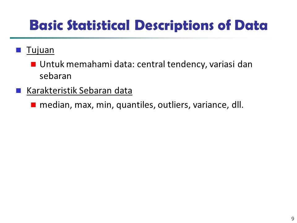 9 Basic Statistical Descriptions of Data Tujuan Untuk memahami data: central tendency, variasi dan sebaran Karakteristik Sebaran data median, max, min, quantiles, outliers, variance, dll.