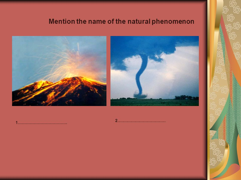 Mention the name of the natural phenomenon 1………………………………. 2………………………………