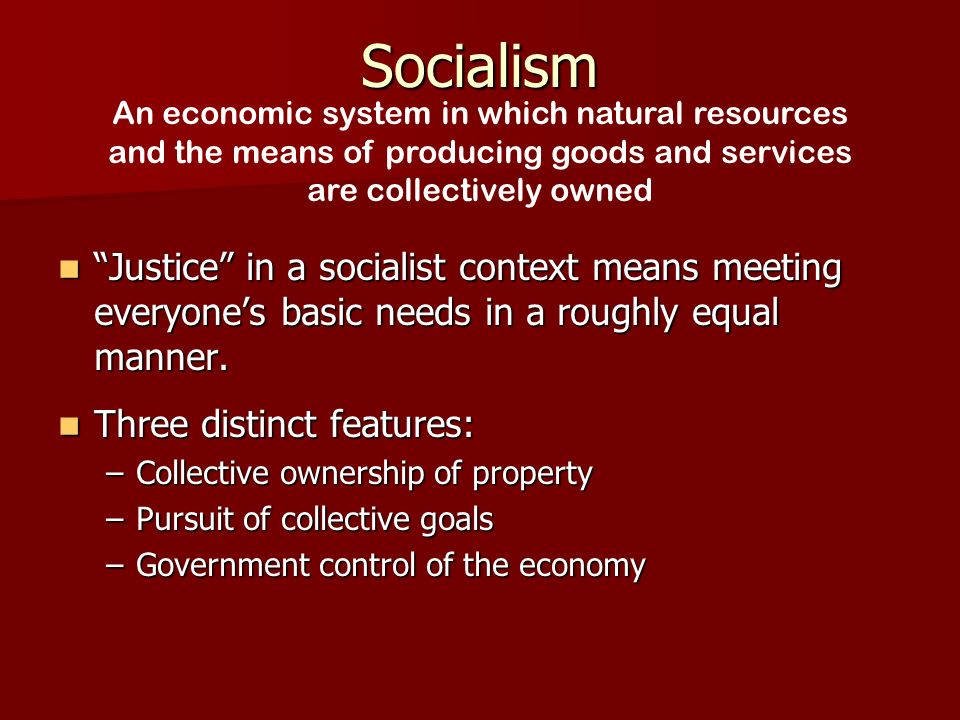Socialism Justice in a socialist context means meeting everyone's basic needs in a roughly equal manner.