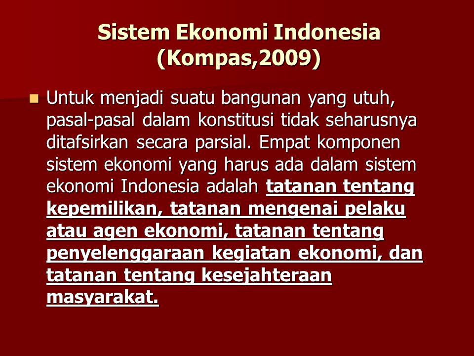 Sistem Ekonomi Indonesia (Kompas,2009) Untuk menjadi suatu bangunan yang utuh, pasal-pasal dalam konstitusi tidak seharusnya ditafsirkan secara parsia