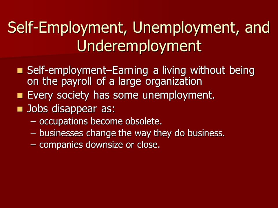 Self-Employment, Unemployment, and Underemployment Self-employment–Earning a living without being on the payroll of a large organization Self-employment–Earning a living without being on the payroll of a large organization Every society has some unemployment.