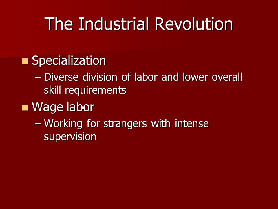 The Industrial Revolution Specialization Specialization –Diverse division of labor and lower overall skill requirements Wage labor Wage labor –Working for strangers with intense supervision