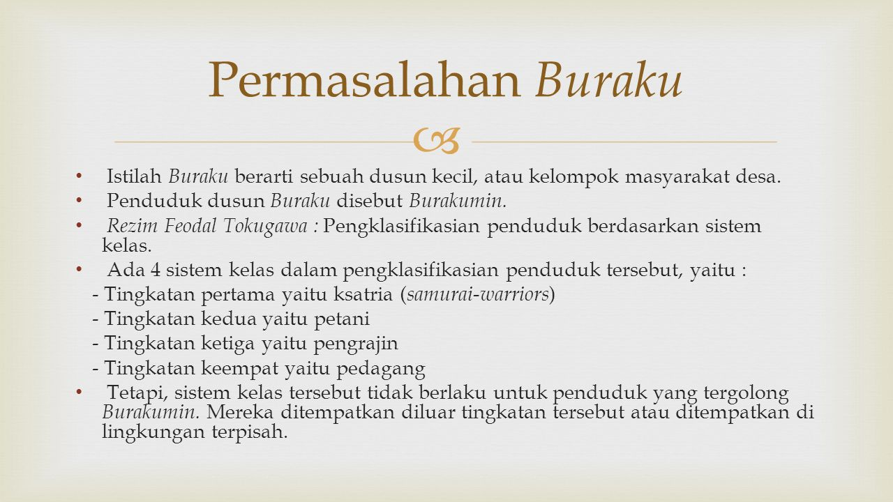  Istilah Buraku berarti sebuah dusun kecil, atau kelompok masyarakat desa. Penduduk dusun Buraku disebut Burakumin. Rezim Feodal Tokugawa : Pengklasi