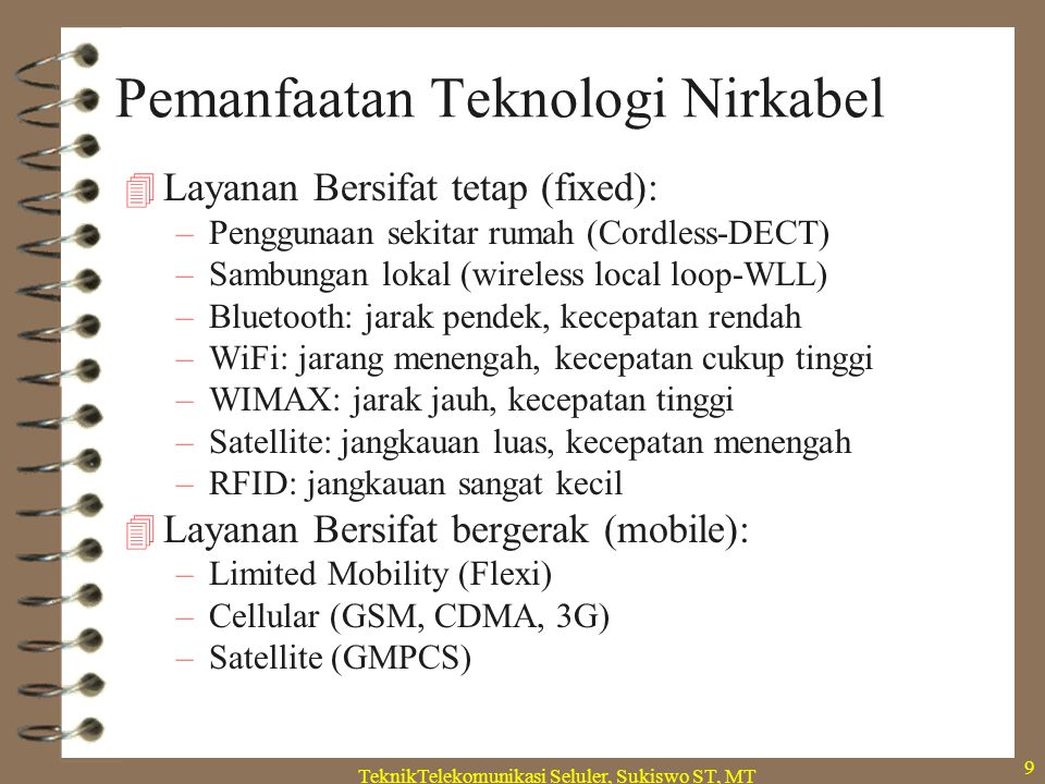 TeknikTelekomunikasi Seluler, Sukiswo ST, MT 10 Macam2 Teknologi Nirkabel Degree of mobility Standing Walking Driving User data rate 10Mbps IEEE 802.16a,d 1100 HSDPA IEEE 802.16e WLAN (IEEE 802.11x) GSM GPRS DECT EDGE FlashOFDM (802.20) Systems beyond 3G >2010 0.1 BlueTooth UMTS CDMA EV-DO EV-DV UMTS