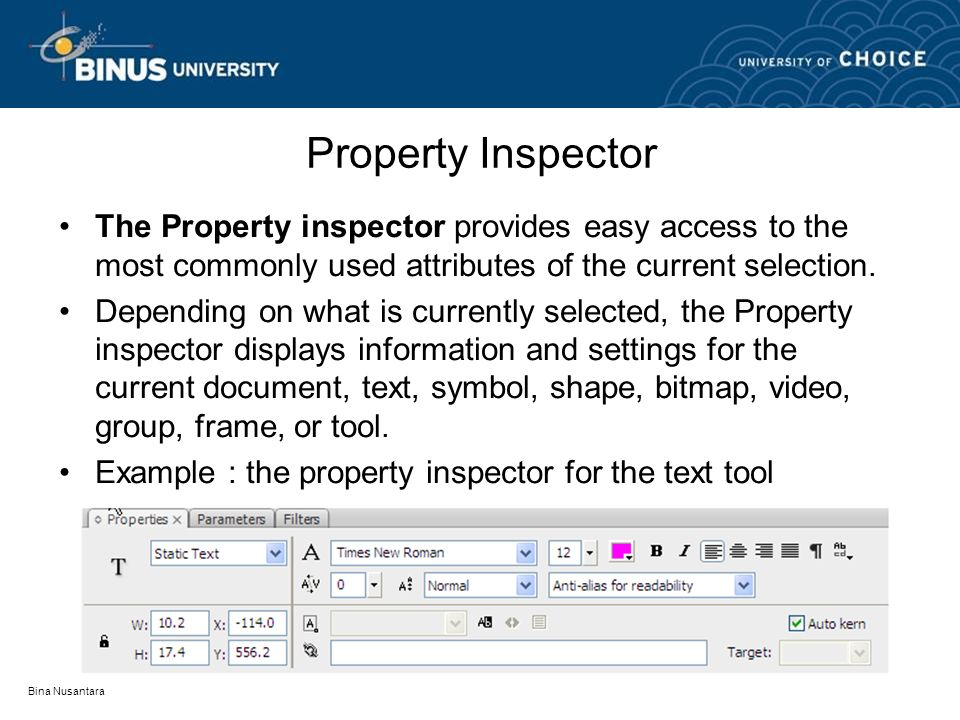 Bina Nusantara Property Inspector The Property inspector provides easy access to the most commonly used attributes of the current selection. Depending