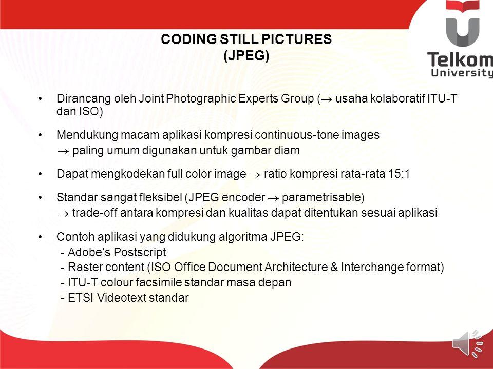 CODING STILL PICTURES (JPEG) Dirancang oleh Joint Photographic Experts Group (  usaha kolaboratif ITU-T dan ISO) Mendukung macam aplikasi kompresi continuous-tone images  paling umum digunakan untuk gambar diam Dapat mengkodekan full color image  ratio kompresi rata-rata 15:1 Standar sangat fleksibel (JPEG encoder  parametrisable)  trade-off antara kompresi dan kualitas dapat ditentukan sesuai aplikasi Contoh aplikasi yang didukung algoritma JPEG: - Adobe's Postscript - Raster content (ISO Office Document Architecture & Interchange format) - ITU-T colour facsimile standar masa depan - ETSI Videotext standar