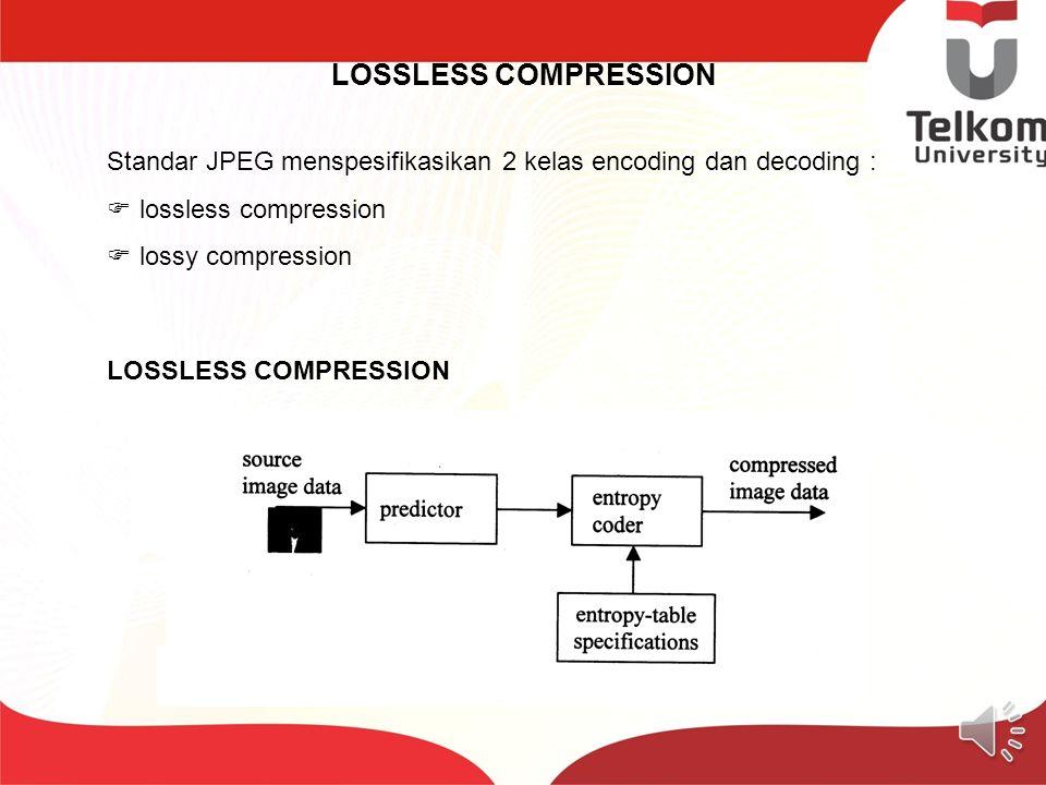 LOSSLESS COMPRESSION Standar JPEG menspesifikasikan 2 kelas encoding dan decoding :  lossless compression  lossy compression LOSSLESS COMPRESSION