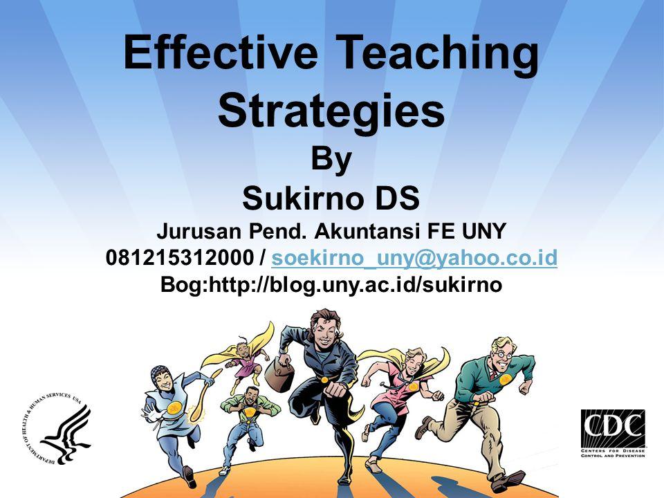 Effective Teaching Strategies By Sukirno DS Jurusan Pend. Akuntansi FE UNY 081215312000 / soekirno_uny@yahoo.co.idsoekirno_uny@yahoo.co.id Bog:http://