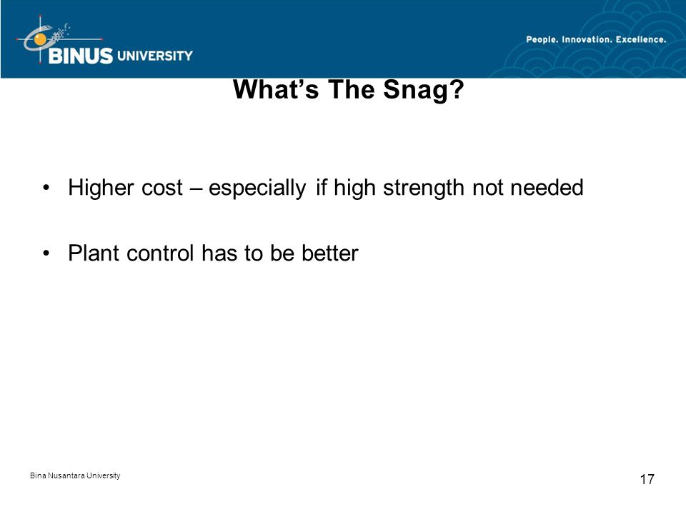 Bina Nusantara University 17 What's The Snag? Higher cost – especially if high strength not needed Plant control has to be better