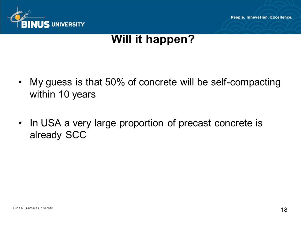 Bina Nusantara University 18 Will it happen? My guess is that 50% of concrete will be self-compacting within 10 years In USA a very large proportion o