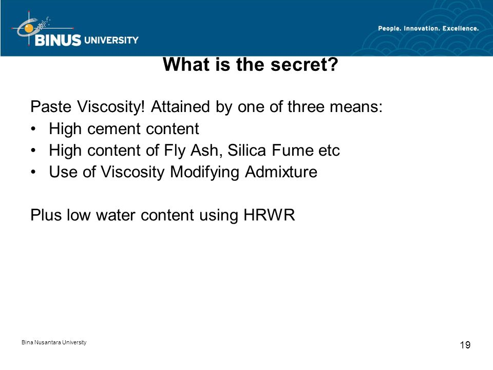 Bina Nusantara University 19 What is the secret? Paste Viscosity! Attained by one of three means: High cement content High content of Fly Ash, Silica
