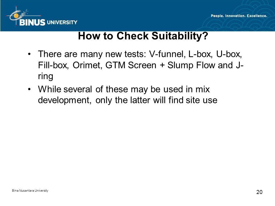 Bina Nusantara University 20 How to Check Suitability? There are many new tests: V-funnel, L-box, U-box, Fill-box, Orimet, GTM Screen + Slump Flow and