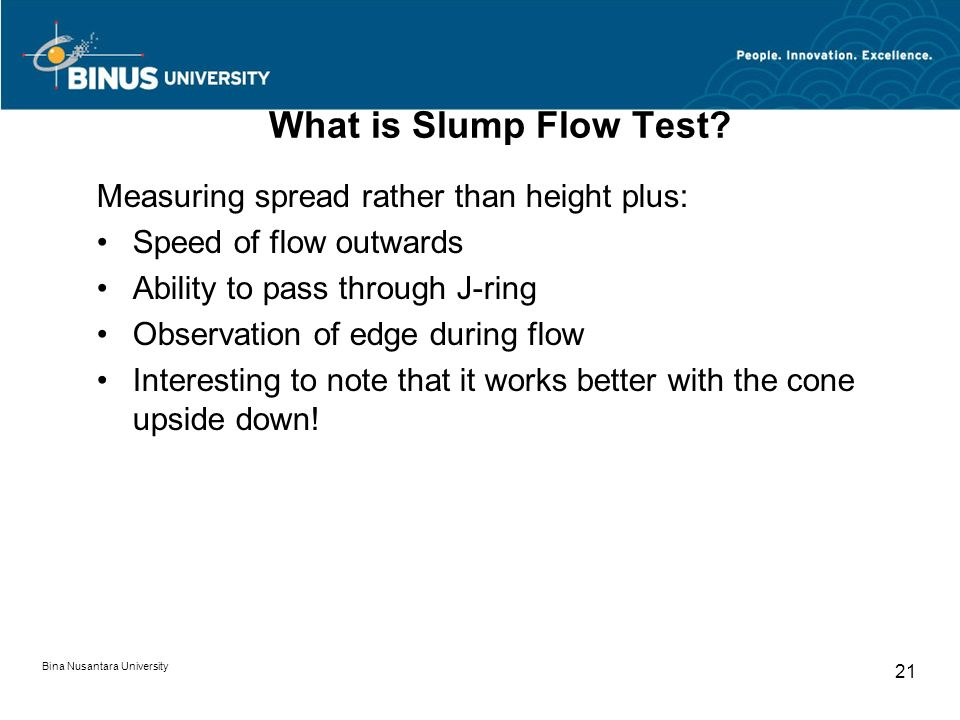 Bina Nusantara University 21 What is Slump Flow Test? Measuring spread rather than height plus: Speed of flow outwards Ability to pass through J-ring