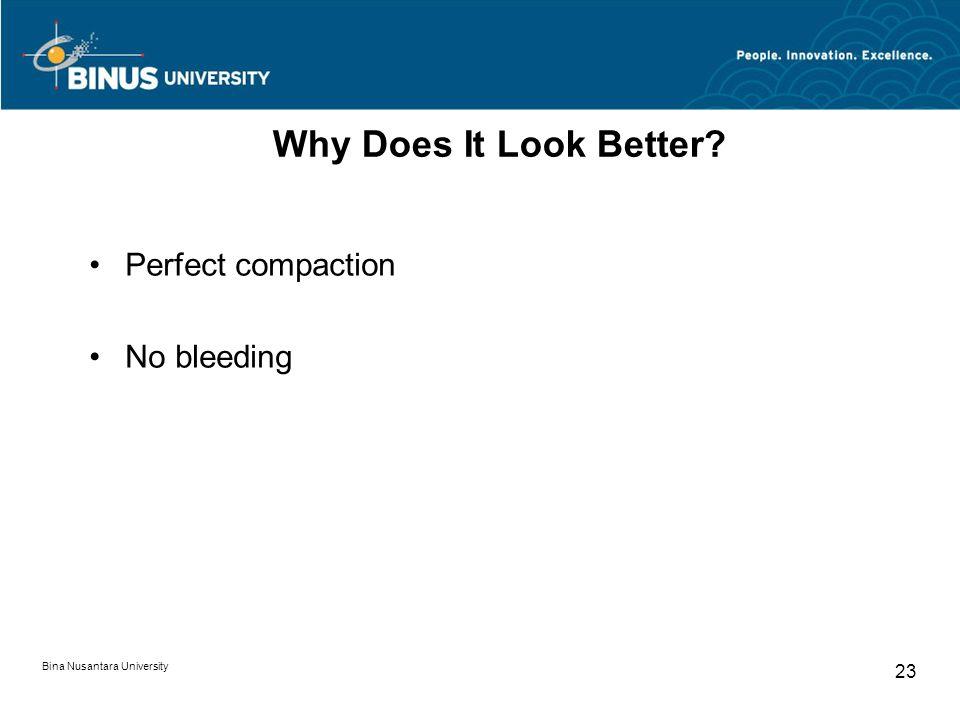 Bina Nusantara University 23 Why Does It Look Better? Perfect compaction No bleeding