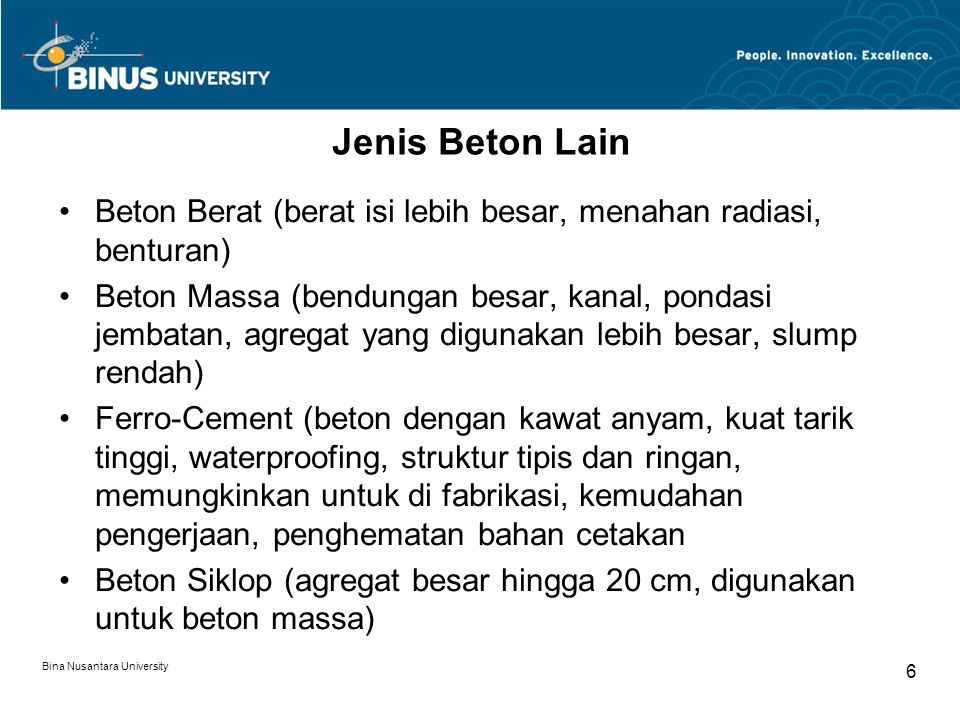 Bina Nusantara University 6 Jenis Beton Lain Beton Berat (berat isi lebih besar, menahan radiasi, benturan) Beton Massa (bendungan besar, kanal, ponda