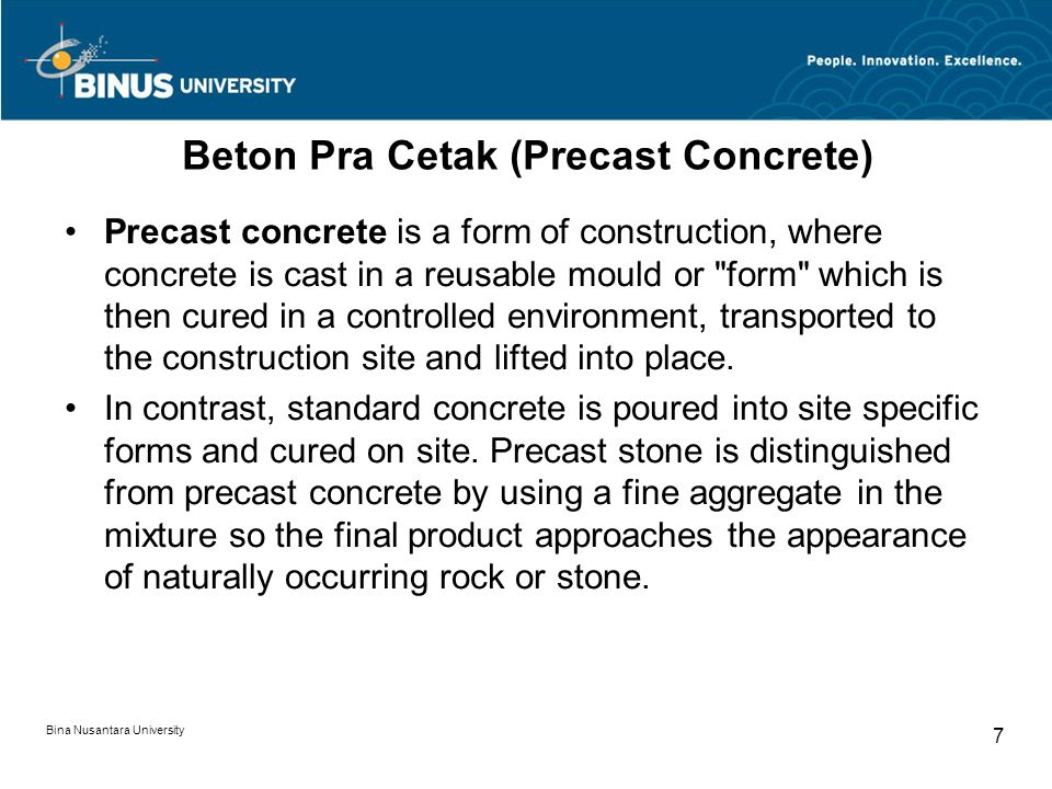 Bina Nusantara University 7 Beton Pra Cetak (Precast Concrete) Precast concrete is a form of construction, where concrete is cast in a reusable mould or form which is then cured in a controlled environment, transported to the construction site and lifted into place.