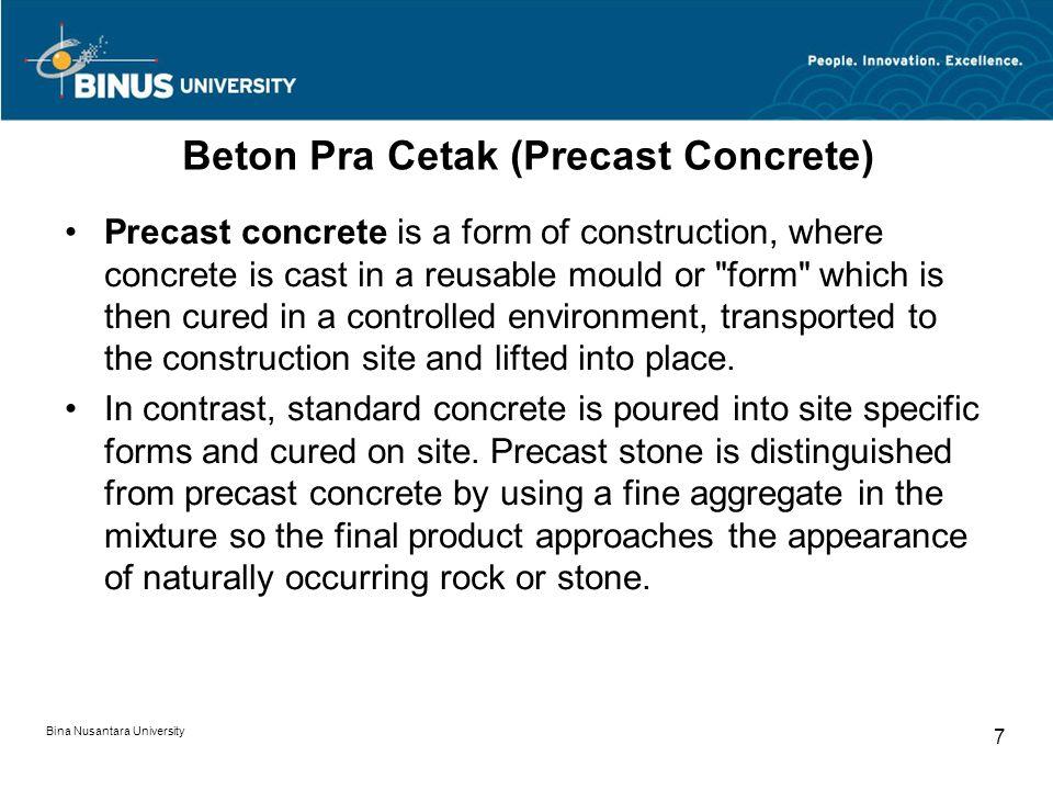 Bina Nusantara University 7 Beton Pra Cetak (Precast Concrete) Precast concrete is a form of construction, where concrete is cast in a reusable mould