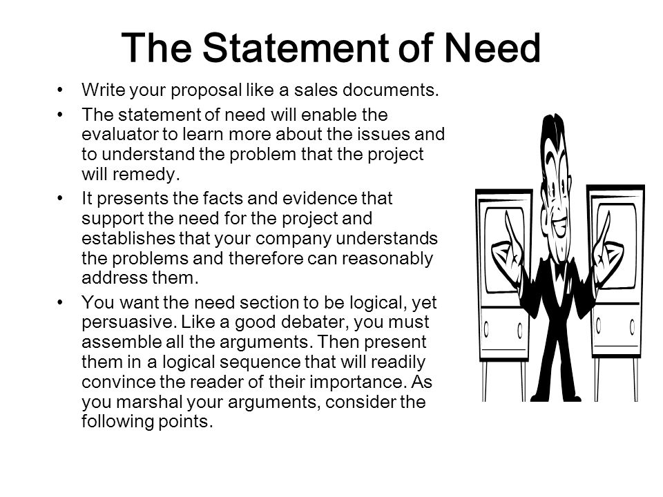 The Statement of Need Write your proposal like a sales documents. The statement of need will enable the evaluator to learn more about the issues and t