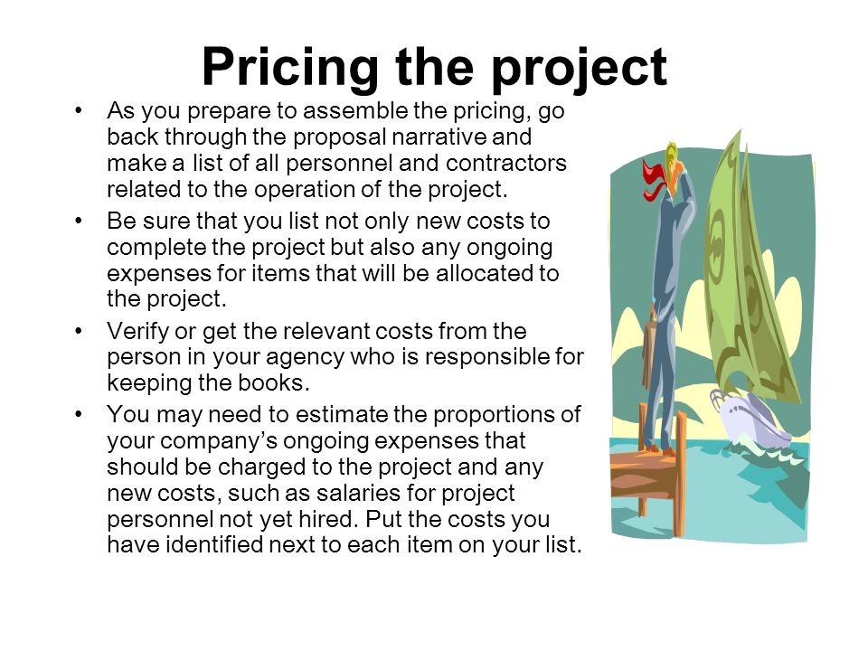 Pricing the project As you prepare to assemble the pricing, go back through the proposal narrative and make a list of all personnel and contractors re