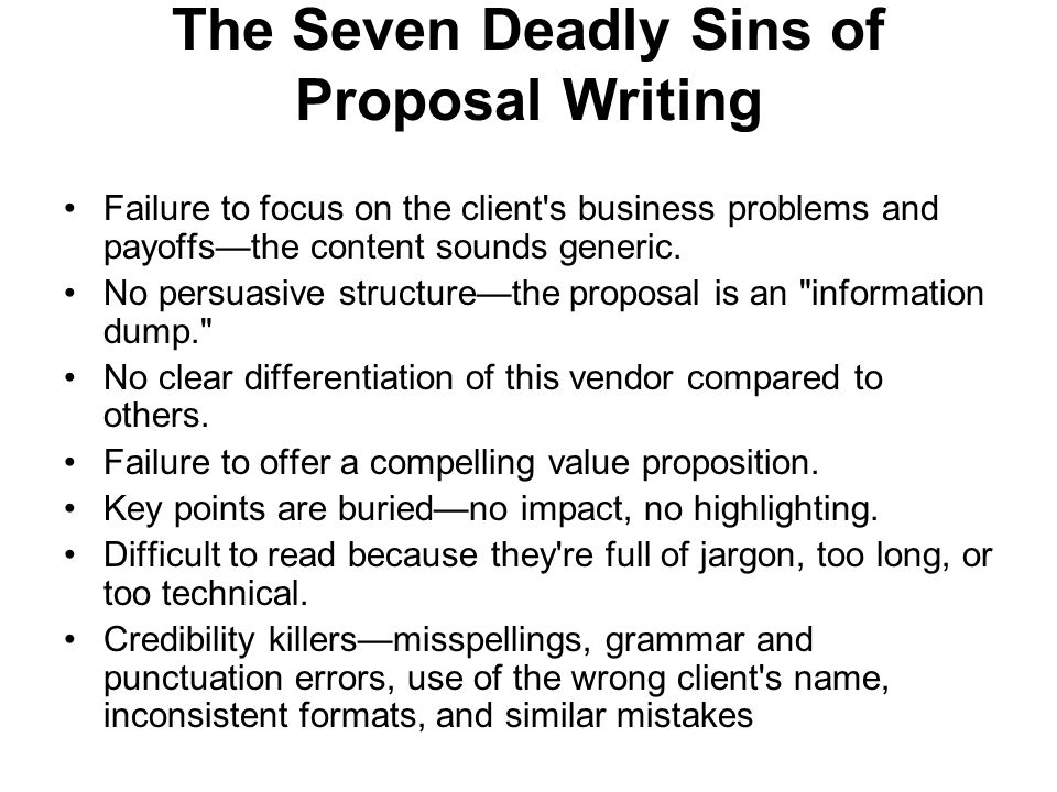 The Seven Deadly Sins of Proposal Writing Failure to focus on the client's business problems and payoffs—the content sounds generic. No persuasive str