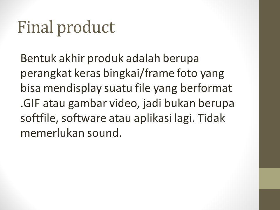 Final product Bentuk akhir produk adalah berupa perangkat keras bingkai/frame foto yang bisa mendisplay suatu file yang berformat.GIF atau gambar vide