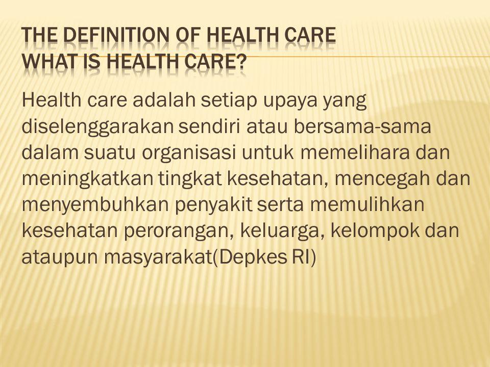 Health care adalah setiap upaya yang diselenggarakan sendiri atau bersama-sama dalam suatu organisasi untuk memelihara dan meningkatkan tingkat kesehatan, mencegah dan menyembuhkan penyakit serta memulihkan kesehatan perorangan, keluarga, kelompok dan ataupun masyarakat(Depkes RI)