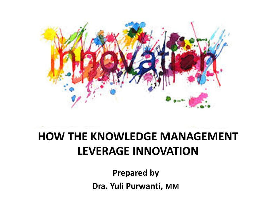 HOW THE KNOWLEDGE MANAGEMENT LEVERAGE INNOVATION Prepared by Dra. Yuli Purwanti, MM