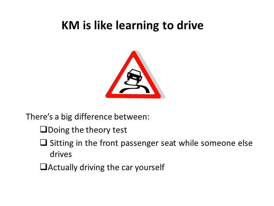 KM is like learning to drive There's a big difference between:  Doing the theory test  Sitting in the front passenger seat while someone else drives  Actually driving the car yourself